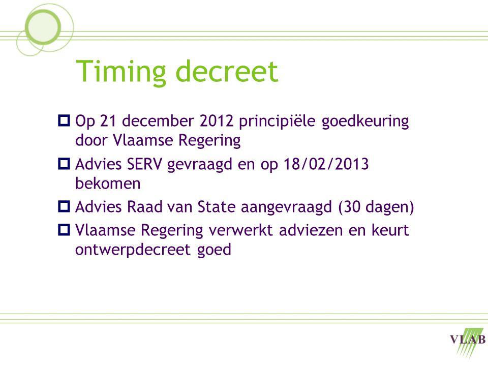 Timing decreet  Op 21 december 2012 principiële goedkeuring door Vlaamse Regering  Advies SERV gevraagd en op 18/02/2013 bekomen  Advies Raad van State aangevraagd (30 dagen)  Vlaamse Regering verwerkt adviezen en keurt ontwerpdecreet goed
