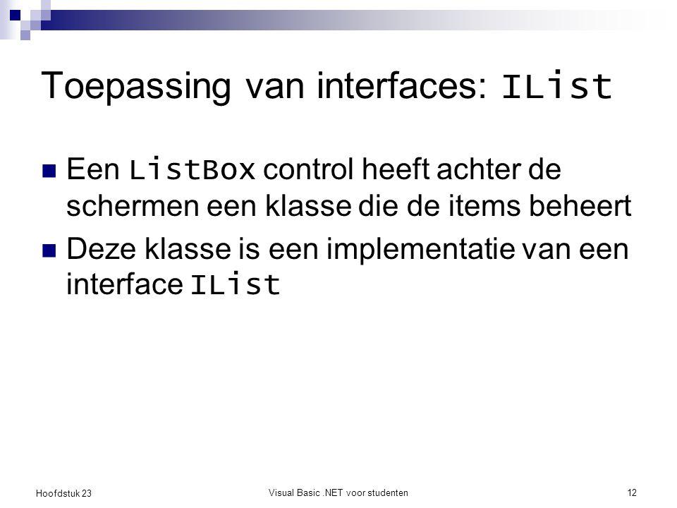 Hoofdstuk 23 Visual Basic.NET voor studenten12 Toepassing van interfaces: IList Een ListBox control heeft achter de schermen een klasse die de items b