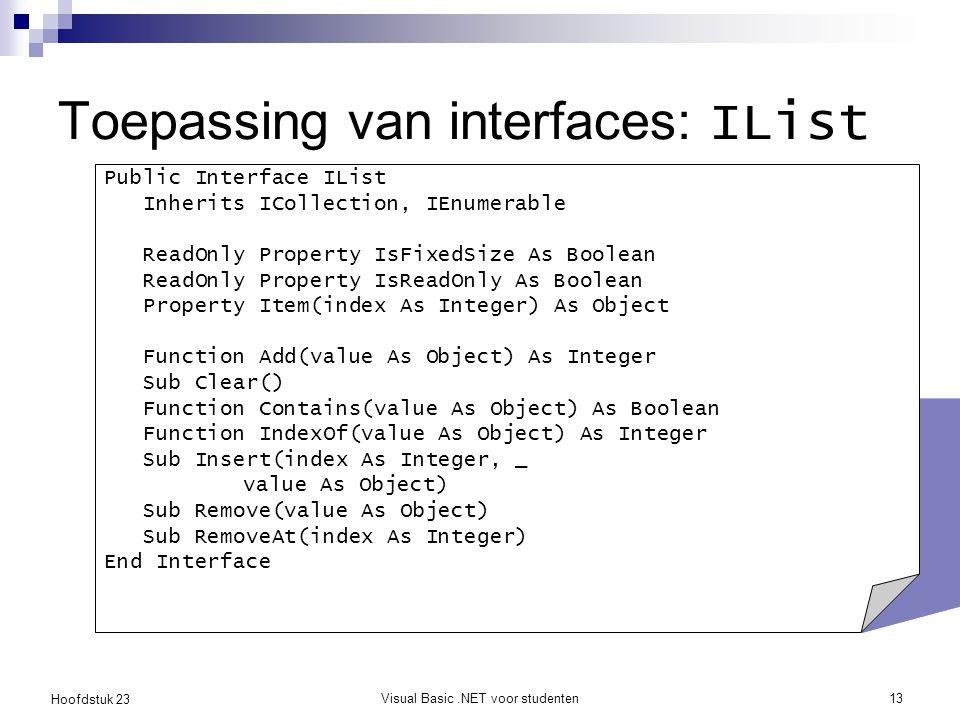 Hoofdstuk 23 Visual Basic.NET voor studenten13 Toepassing van interfaces: IList Public Interface IList Inherits ICollection, IEnumerable ReadOnly Prop