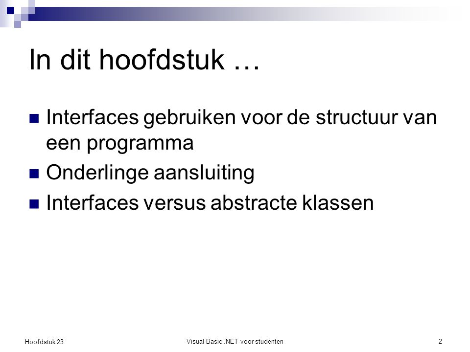 Hoofdstuk 23 Visual Basic.NET voor studenten13 Toepassing van interfaces: IList Public Interface IList Inherits ICollection, IEnumerable ReadOnly Property IsFixedSize As Boolean ReadOnly Property IsReadOnly As Boolean Property Item(index As Integer) As Object Function Add(value As Object) As Integer Sub Clear() Function Contains(value As Object) As Boolean Function IndexOf(value As Object) As Integer Sub Insert(index As Integer, _ value As Object) Sub Remove(value As Object) Sub RemoveAt(index As Integer) End Interface