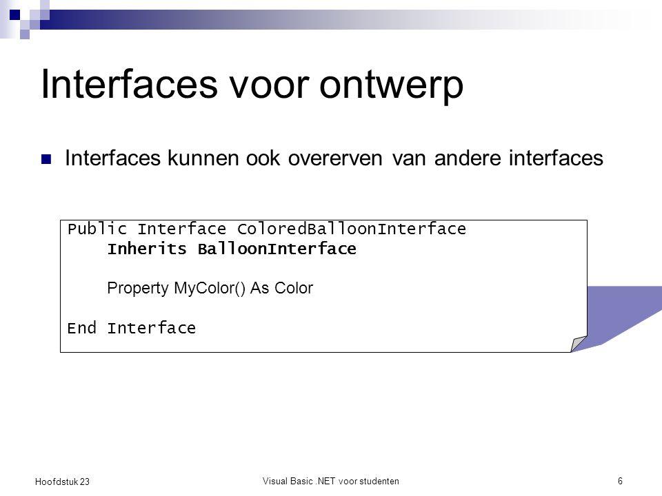 Hoofdstuk 23 Visual Basic.NET voor studenten6 Interfaces voor ontwerp Interfaces kunnen ook overerven van andere interfaces Public Interface ColoredBa
