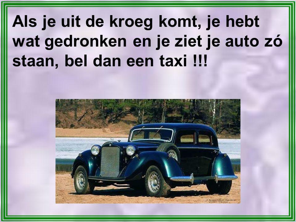 Als je uit de kroeg komt, je hebt wat gedronken en je ziet je auto zó staan, bel dan een taxi !!!