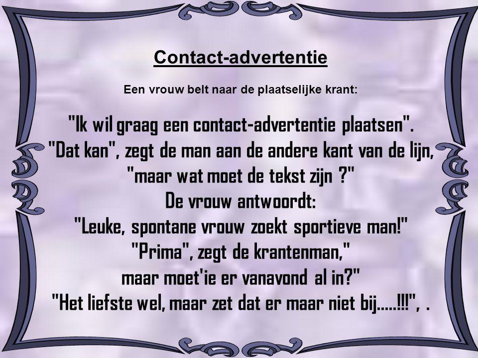 Contact-advertentie Een vrouw belt naar de plaatselijke krant: Ik wil graag een contact-advertentie plaatsen .