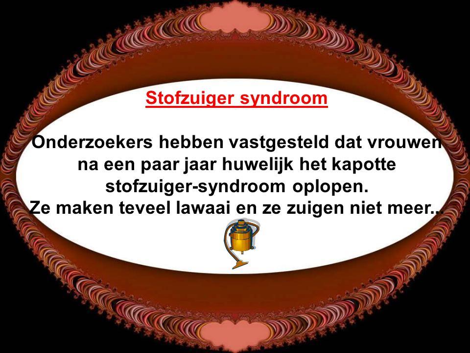Stofzuiger syndroom Onderzoekers hebben vastgesteld dat vrouwen na een paar jaar huwelijk het kapotte stofzuiger-syndroom oplopen.