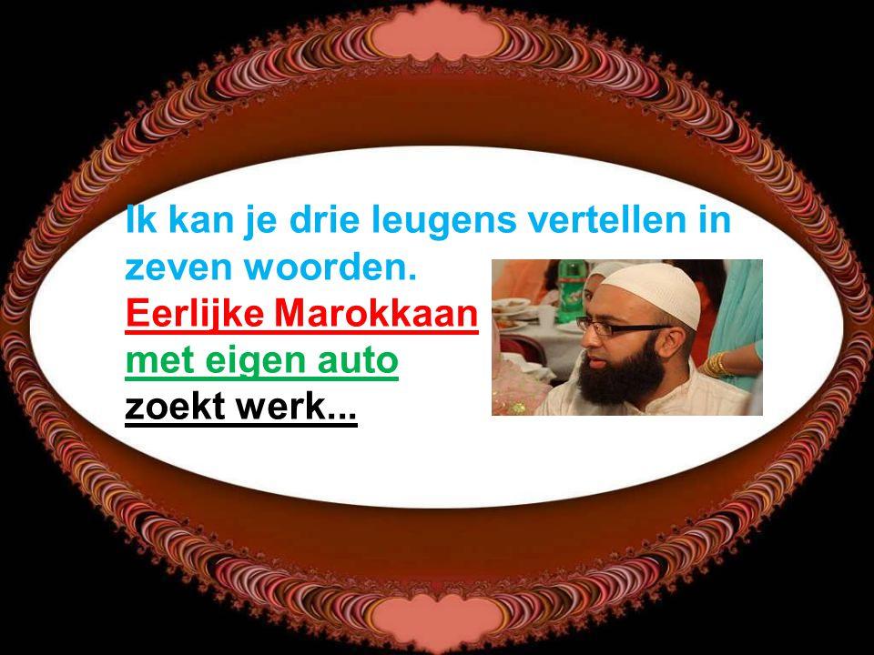 Ik kan je drie leugens vertellen in zeven woorden. Eerlijke Marokkaan met eigen auto zoekt werk...