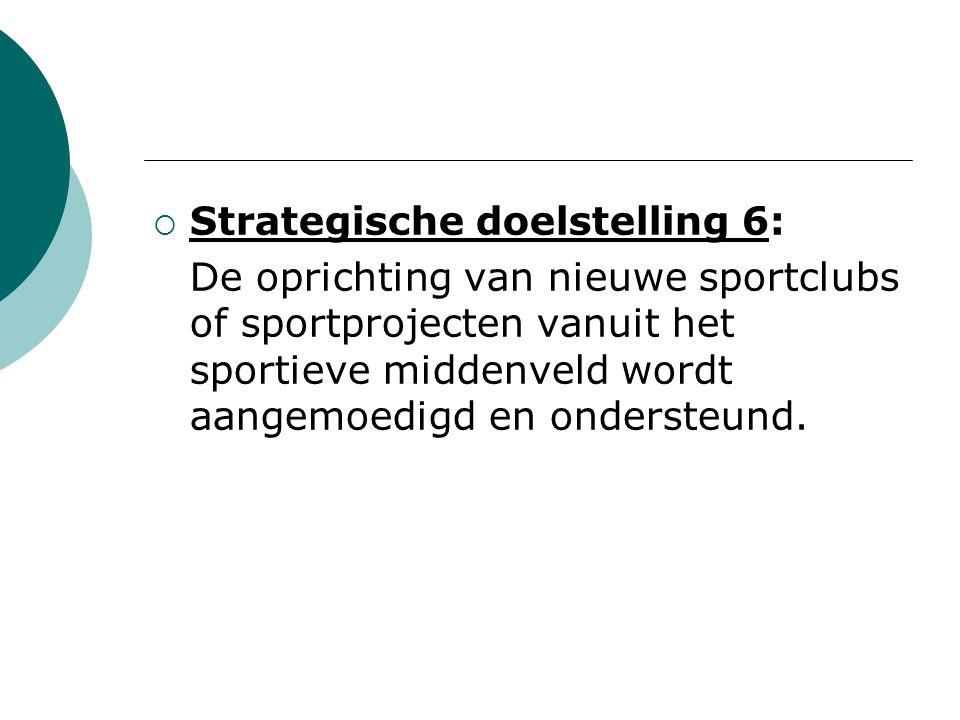  Strategische doelstelling 6: De oprichting van nieuwe sportclubs of sportprojecten vanuit het sportieve middenveld wordt aangemoedigd en ondersteund.