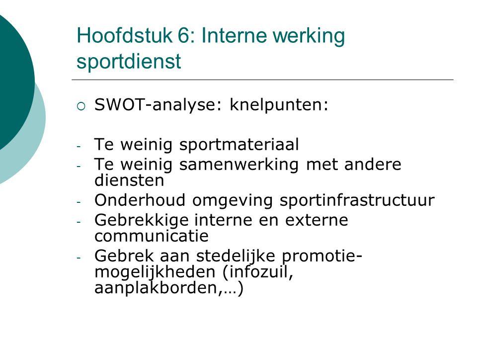 Hoofdstuk 6: Interne werking sportdienst  SWOT-analyse: knelpunten: - Te weinig sportmateriaal - Te weinig samenwerking met andere diensten - Onderhoud omgeving sportinfrastructuur - Gebrekkige interne en externe communicatie - Gebrek aan stedelijke promotie- mogelijkheden (infozuil, aanplakborden,…)