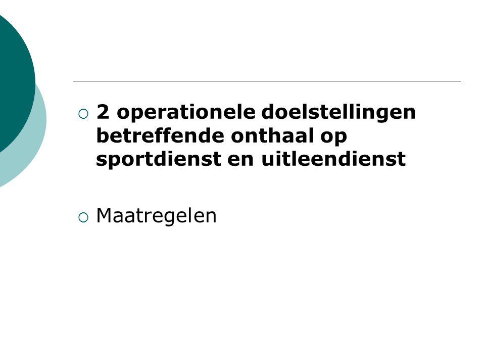  2 operationele doelstellingen betreffende onthaal op sportdienst en uitleendienst  Maatregelen