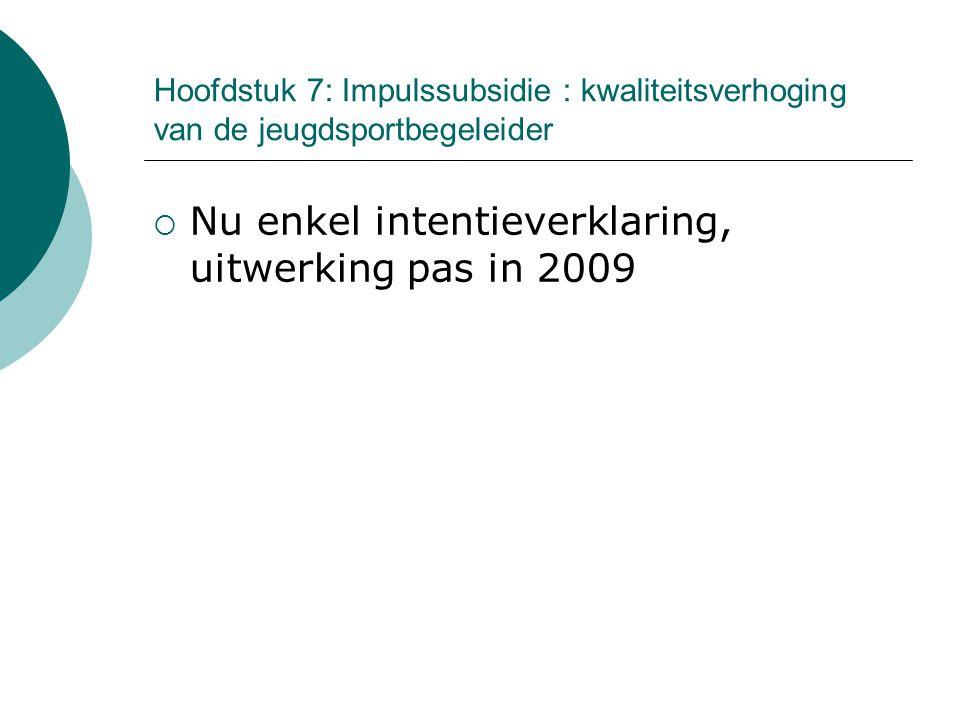 Hoofdstuk 7: Impulssubsidie : kwaliteitsverhoging van de jeugdsportbegeleider  Nu enkel intentieverklaring, uitwerking pas in 2009