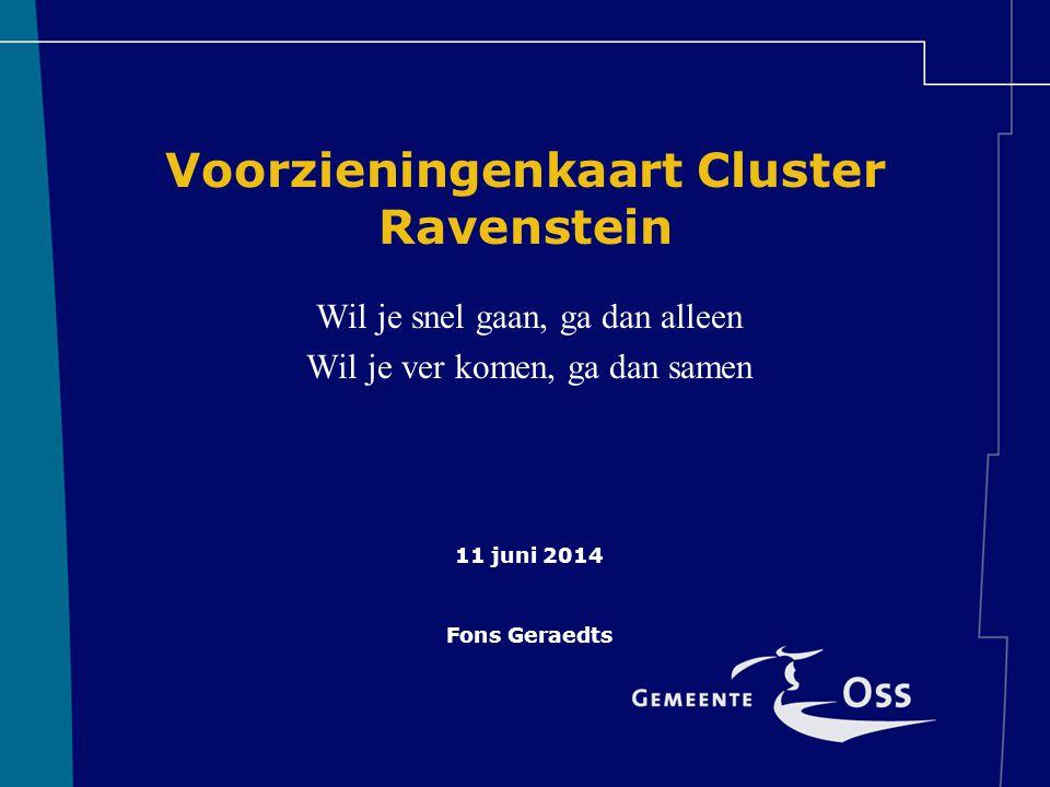 Voorzieningenkaart Cluster Ravenstein Wil je snel gaan, ga dan alleen Wil je ver komen, ga dan samen 11 juni 2014 Fons Geraedts