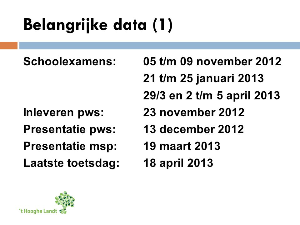 Belangrijke data (1) Schoolexamens: 05 t/m 09 november 2012 21 t/m 25 januari 2013 29/3 en 2 t/m 5 april 2013 Inleveren pws:23 november 2012 Presentatie pws: 13 december 2012 Presentatie msp: 19 maart 2013 Laatste toetsdag:18 april 2013