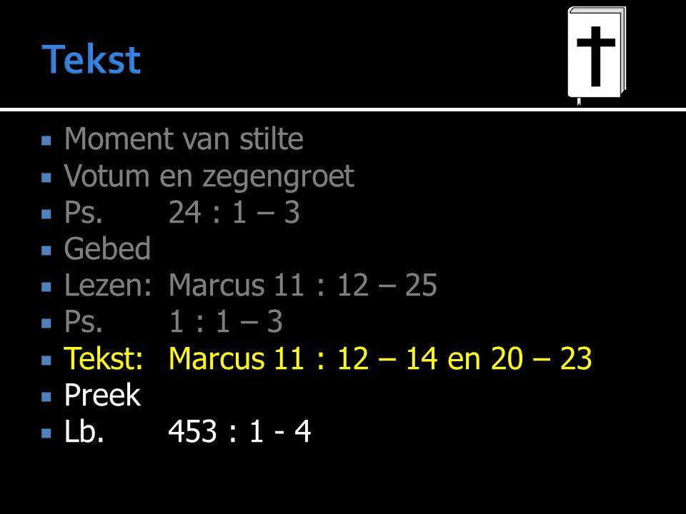  Moment van stilte  Votum en zegengroet  Ps.24 : 1 – 3  Gebed  Lezen:Marcus 11 : 12 – 25  Ps.1 : 1 – 3  Tekst:Marcus 11 : 12 – 14 en 20 – 23 