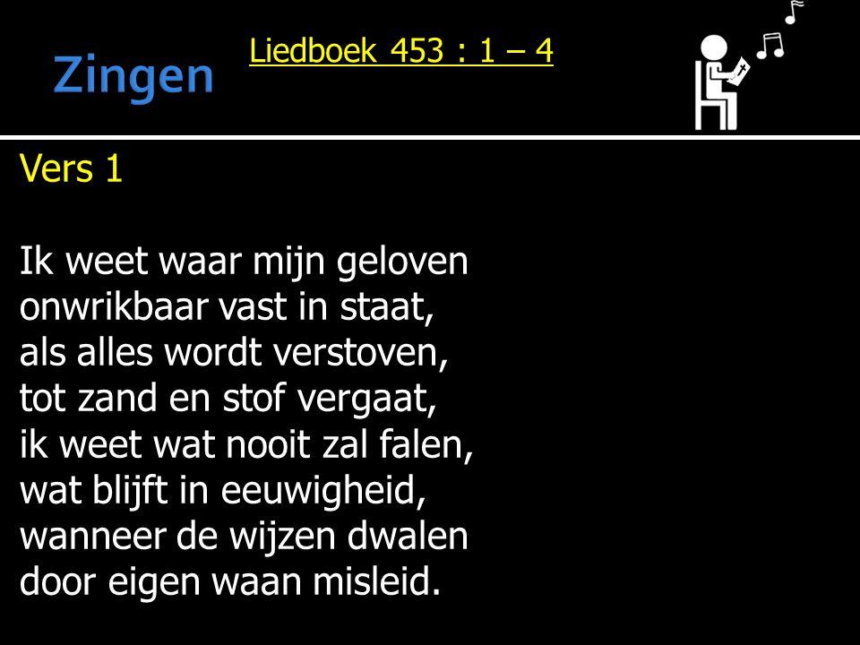 Liedboek 453 : 1 – 4 Vers 1 Ik weet waar mijn geloven onwrikbaar vast in staat, als alles wordt verstoven, tot zand en stof vergaat, ik weet wat nooit