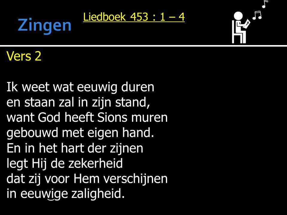 Liedboek 453 : 1 – 4 Vers 2 Ik weet wat eeuwig duren en staan zal in zijn stand, want God heeft Sions muren gebouwd met eigen hand. En in het hart der