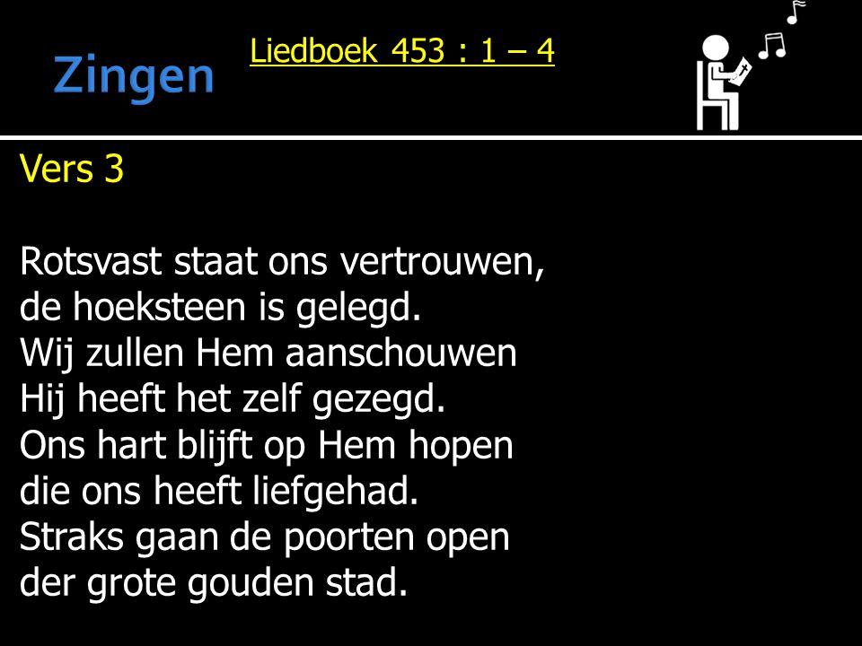 Liedboek 453 : 1 – 4 Vers 3 Rotsvast staat ons vertrouwen, de hoeksteen is gelegd. Wij zullen Hem aanschouwen Hij heeft het zelf gezegd. Ons hart blij