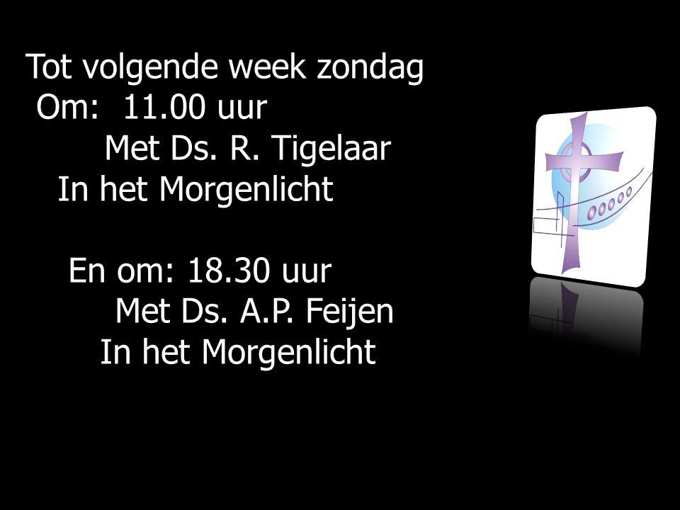 Tot volgende week zondag Om: 11.00 uur Om: 11.00 uur Met Ds. R. Tigelaar Met Ds. R. Tigelaar In het Morgenlicht In het Morgenlicht En om: 18.30 uur En