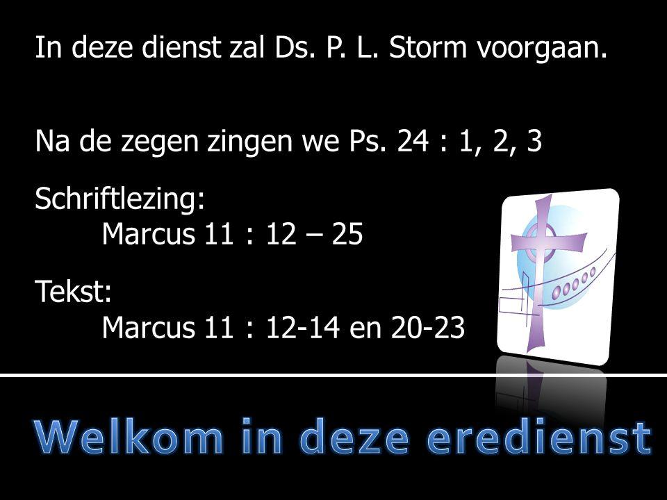 In deze dienst zal Ds. P. L. Storm voorgaan. Na de zegen zingen we Ps. 24 : 1, 2, 3 Schriftlezing: Marcus 11 : 12 – 25 Tekst: Marcus 11 : 12-14 en 20-