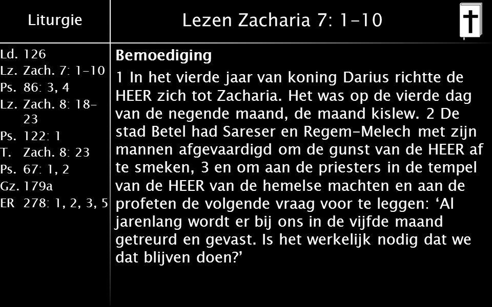 Liturgie Ld.126 Lz.Zach. 7: 1-10 Ps.86: 3, 4 Lz.Zach. 8: 18- 23 Ps.122: 1 T.Zach. 8: 23 Ps.67: 1, 2 Gz.179a ER278: 1, 2, 3, 5 Lezen Zacharia 7: 1-10 B