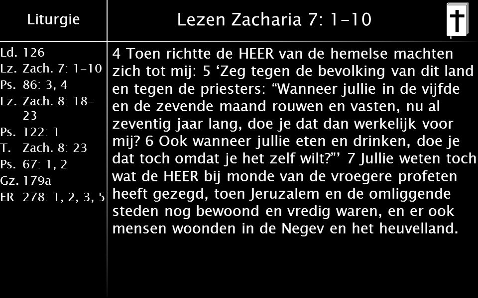 Liturgie Ld.126 Lz.Zach. 7: 1-10 Ps.86: 3, 4 Lz.Zach. 8: 18- 23 Ps.122: 1 T.Zach. 8: 23 Ps.67: 1, 2 Gz.179a ER278: 1, 2, 3, 5 Lezen Zacharia 7: 1-10 4