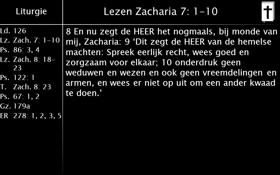 Liturgie Ld.126 Lz.Zach. 7: 1-10 Ps.86: 3, 4 Lz.Zach. 8: 18- 23 Ps.122: 1 T.Zach. 8: 23 Ps.67: 1, 2 Gz.179a ER278: 1, 2, 3, 5 Lezen Zacharia 7: 1-10 8