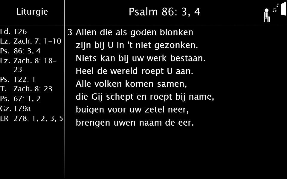 Liturgie Ld.126 Lz.Zach. 7: 1-10 Ps.86: 3, 4 Lz.Zach. 8: 18- 23 Ps.122: 1 T.Zach. 8: 23 Ps.67: 1, 2 Gz.179a ER278: 1, 2, 3, 5 Psalm 86: 3, 4 3Allen di