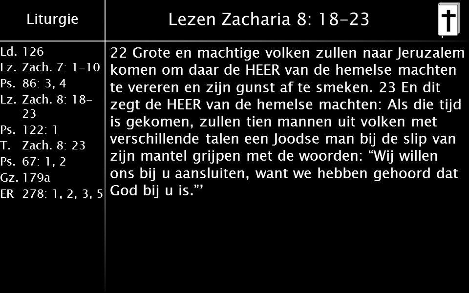 Liturgie Ld.126 Lz.Zach. 7: 1-10 Ps.86: 3, 4 Lz.Zach. 8: 18- 23 Ps.122: 1 T.Zach. 8: 23 Ps.67: 1, 2 Gz.179a ER278: 1, 2, 3, 5 Lezen Zacharia 8: 18-23
