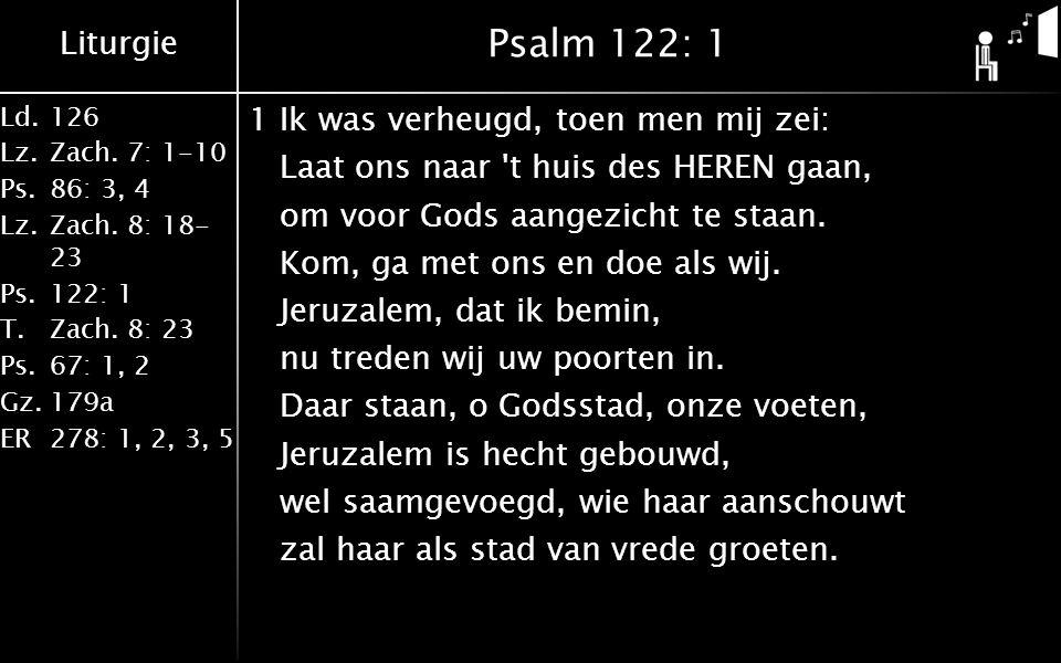 Liturgie Ld.126 Lz.Zach. 7: 1-10 Ps.86: 3, 4 Lz.Zach. 8: 18- 23 Ps.122: 1 T.Zach. 8: 23 Ps.67: 1, 2 Gz.179a ER278: 1, 2, 3, 5 Psalm 122: 1 1Ik was ver
