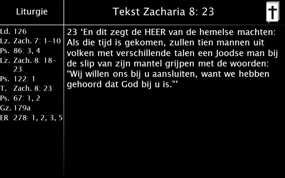 Liturgie Ld.126 Lz.Zach. 7: 1-10 Ps.86: 3, 4 Lz.Zach. 8: 18- 23 Ps.122: 1 T.Zach. 8: 23 Ps.67: 1, 2 Gz.179a ER278: 1, 2, 3, 5 Tekst Zacharia 8: 23 23