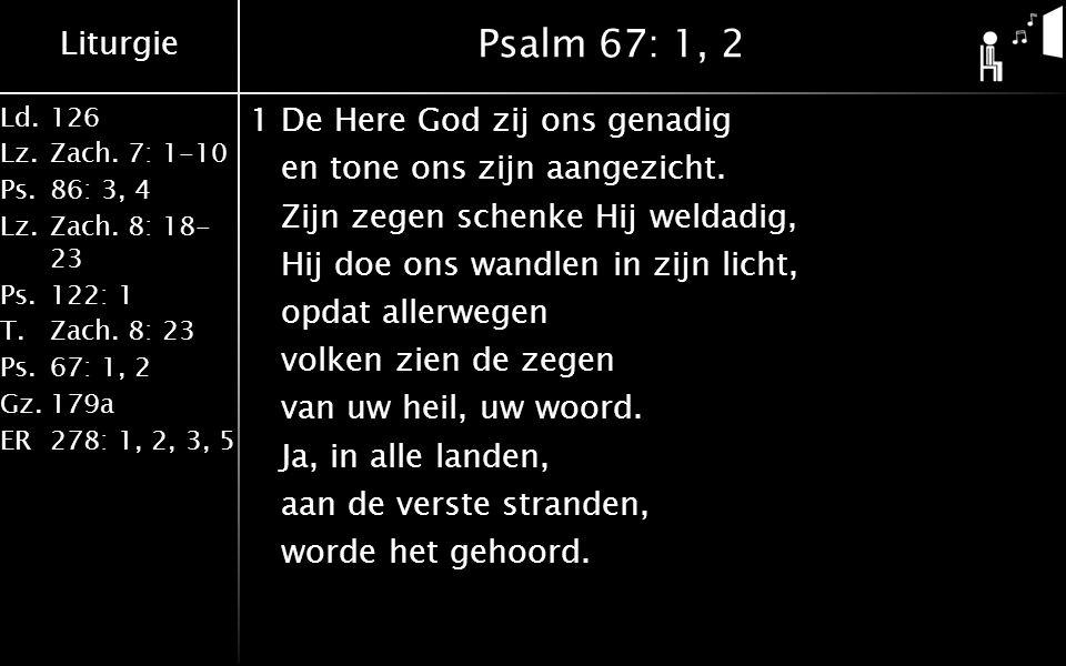Liturgie Ld.126 Lz.Zach. 7: 1-10 Ps.86: 3, 4 Lz.Zach. 8: 18- 23 Ps.122: 1 T.Zach. 8: 23 Ps.67: 1, 2 Gz.179a ER278: 1, 2, 3, 5 Psalm 67: 1, 2 1De Here