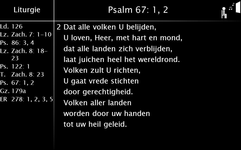 Liturgie Ld.126 Lz.Zach. 7: 1-10 Ps.86: 3, 4 Lz.Zach. 8: 18- 23 Ps.122: 1 T.Zach. 8: 23 Ps.67: 1, 2 Gz.179a ER278: 1, 2, 3, 5 Psalm 67: 1, 2 2Dat alle