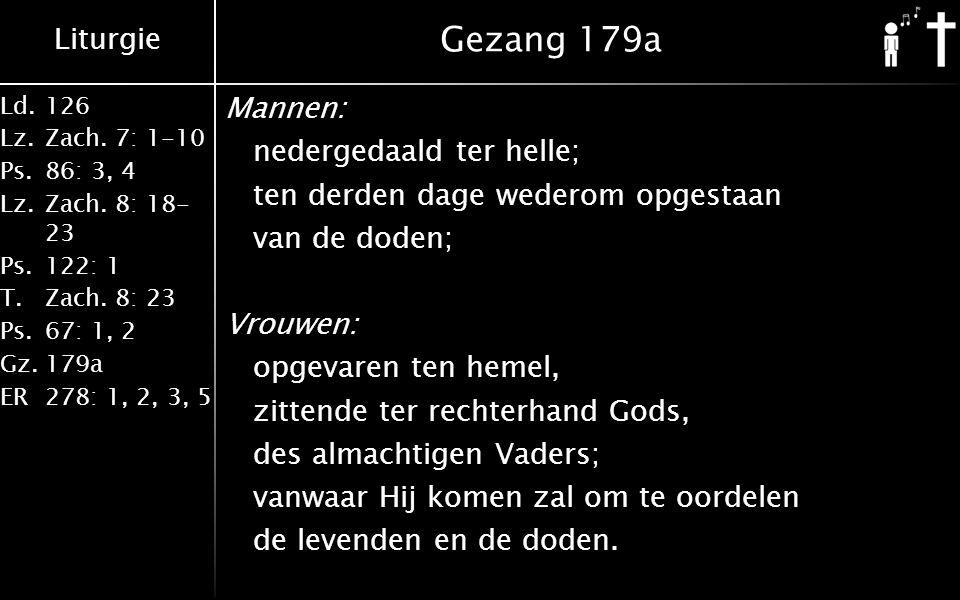 Liturgie Ld.126 Lz.Zach. 7: 1-10 Ps.86: 3, 4 Lz.Zach. 8: 18- 23 Ps.122: 1 T.Zach. 8: 23 Ps.67: 1, 2 Gz.179a ER278: 1, 2, 3, 5 Gezang 179a Mannen: nede