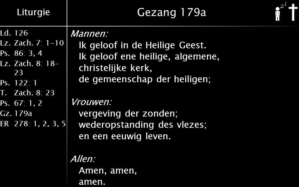 Liturgie Ld.126 Lz.Zach. 7: 1-10 Ps.86: 3, 4 Lz.Zach. 8: 18- 23 Ps.122: 1 T.Zach. 8: 23 Ps.67: 1, 2 Gz.179a ER278: 1, 2, 3, 5 Gezang 179a Mannen: Ik g