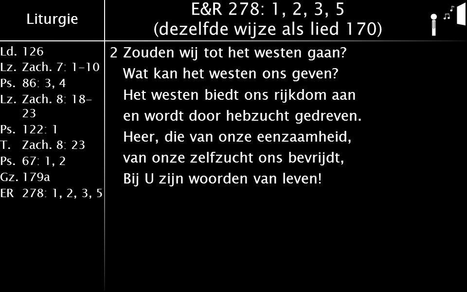 Liturgie Ld.126 Lz.Zach. 7: 1-10 Ps.86: 3, 4 Lz.Zach. 8: 18- 23 Ps.122: 1 T.Zach. 8: 23 Ps.67: 1, 2 Gz.179a ER278: 1, 2, 3, 5 E&R 278: 1, 2, 3, 5 (dez