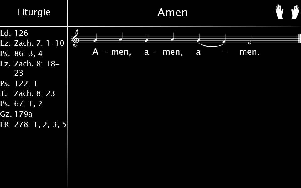 Liturgie Ld.126 Lz.Zach. 7: 1-10 Ps.86: 3, 4 Lz.Zach. 8: 18- 23 Ps.122: 1 T.Zach. 8: 23 Ps.67: 1, 2 Gz.179a ER278: 1, 2, 3, 5 Amen A-men, a-men, a-men