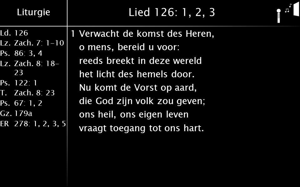 Liturgie Ld.126 Lz.Zach. 7: 1-10 Ps.86: 3, 4 Lz.Zach. 8: 18- 23 Ps.122: 1 T.Zach. 8: 23 Ps.67: 1, 2 Gz.179a ER278: 1, 2, 3, 5 Lied 126: 1, 2, 3 1Verwa