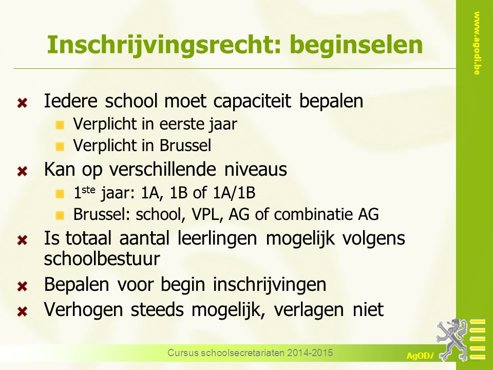 www.agodi.be AgODi Inschrijvingsrecht: beginselen Iedere school moet capaciteit bepalen Verplicht in eerste jaar Verplicht in Brussel Kan op verschill