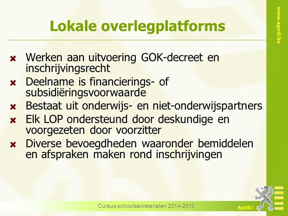www.agodi.be AgODi Lokale overlegplatforms Werken aan uitvoering GOK-decreet en inschrijvingsrecht Deelname is financierings- of subsidiëringsvoorwaar