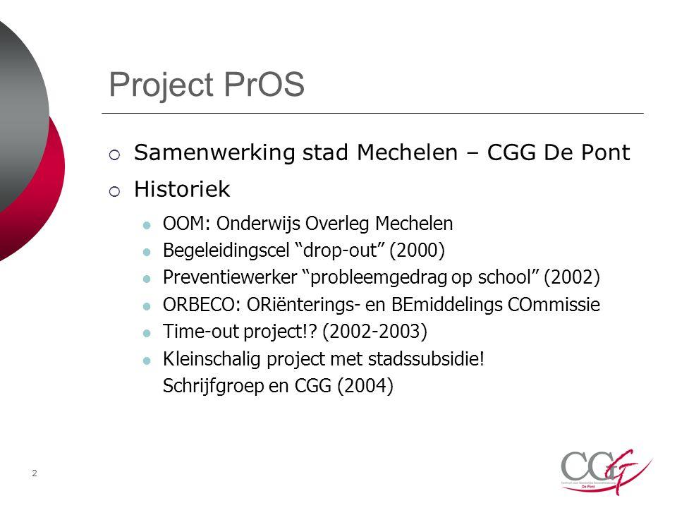 2 Project PrOS  Samenwerking stad Mechelen – CGG De Pont  Historiek OOM: Onderwijs Overleg Mechelen Begeleidingscel drop-out (2000) Preventiewerker probleemgedrag op school (2002) ORBECO: ORiënterings- en BEmiddelings COmmissie Time-out project!.