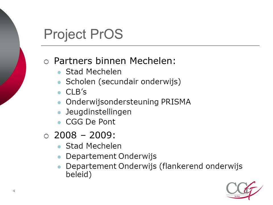 4 Project PrOS  Partners binnen Mechelen: Stad Mechelen Scholen (secundair onderwijs) CLB's Onderwijsondersteuning PRISMA Jeugdinstellingen CGG De Pont  2008 – 2009: Stad Mechelen Departement Onderwijs Departement Onderwijs (flankerend onderwijs beleid)