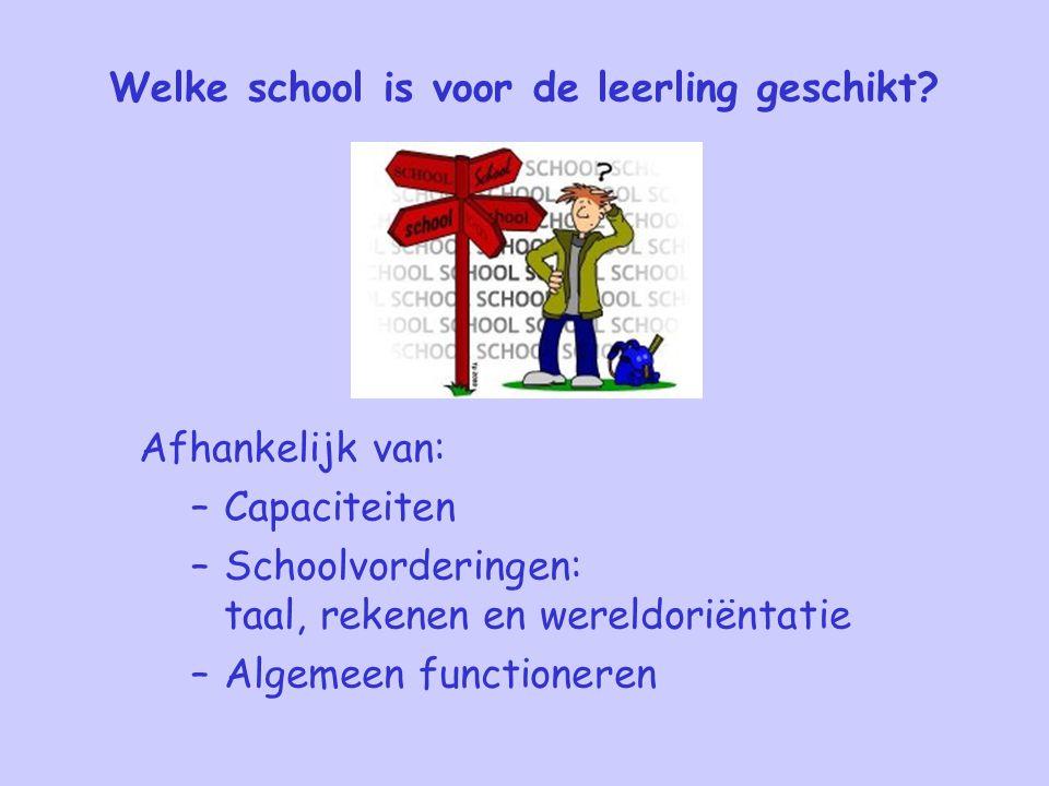Welke school is voor de leerling geschikt? Afhankelijk van: –Capaciteiten –Schoolvorderingen: taal, rekenen en wereldoriëntatie –Algemeen functioneren