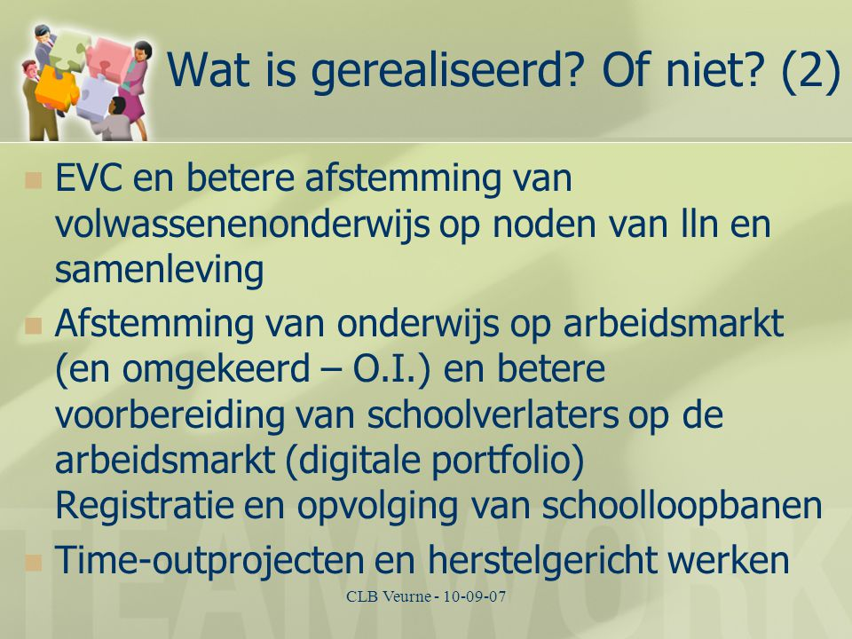 CLB Veurne - 10-09-07 Wat is gerealiseerd? Of niet? (2) EVC en betere afstemming van volwassenenonderwijs op noden van lln en samenleving Afstemming v