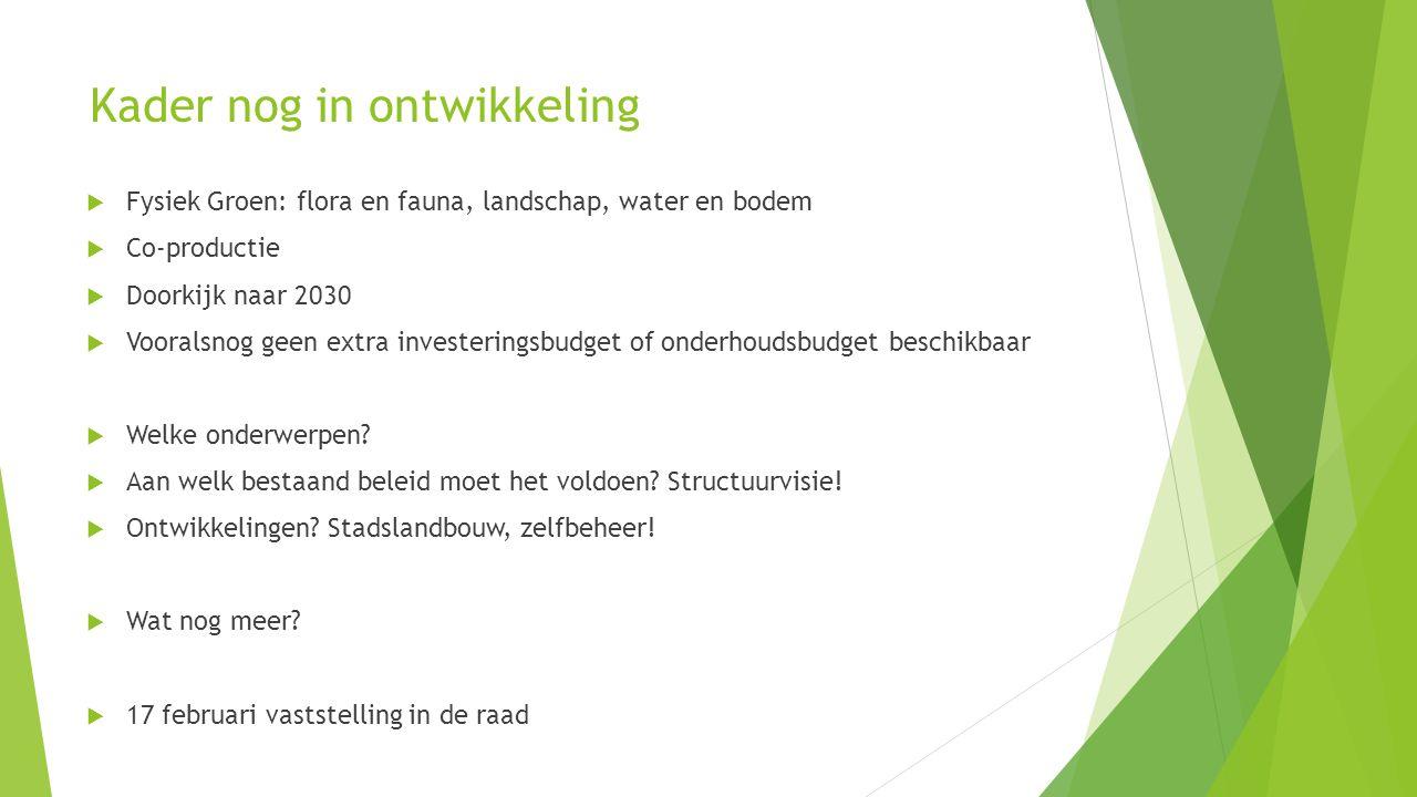 Kader nog in ontwikkeling  Fysiek Groen: flora en fauna, landschap, water en bodem  Co-productie  Doorkijk naar 2030  Vooralsnog geen extra investeringsbudget of onderhoudsbudget beschikbaar  Welke onderwerpen.