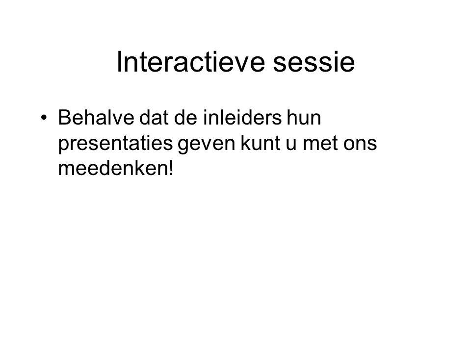 Interactieve sessie Behalve dat de inleiders hun presentaties geven kunt u met ons meedenken!