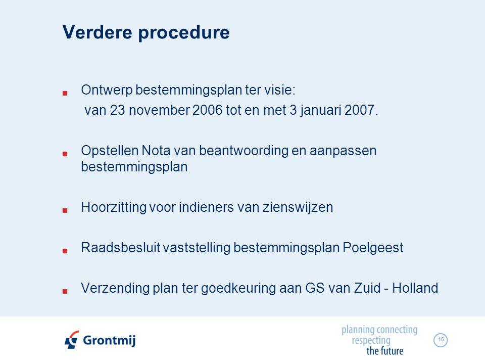 15 Verdere procedure  Ontwerp bestemmingsplan ter visie: van 23 november 2006 tot en met 3 januari 2007.  Opstellen Nota van beantwoording en aanpas