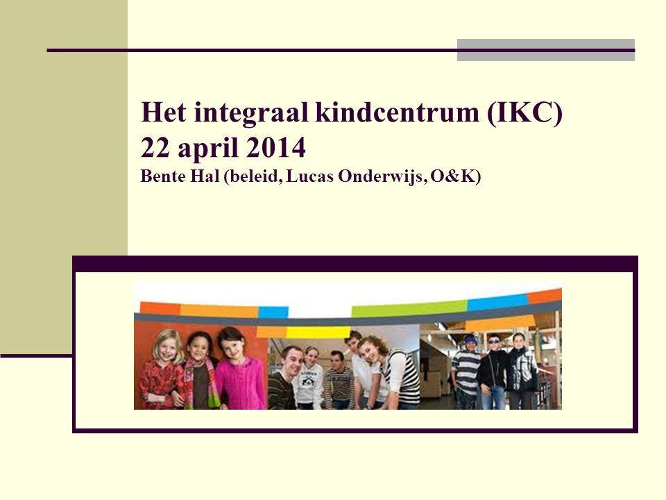 Het integraal kindcentrum (IKC) 22 april 2014 Bente Hal (beleid, Lucas Onderwijs, O&K)