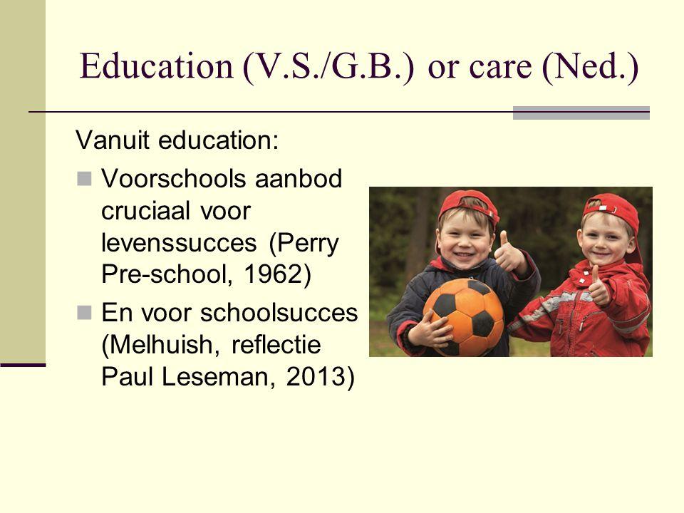 Education (V.S./G.B.) or care (Ned.) Vanuit education: Voorschools aanbod cruciaal voor levenssucces (Perry Pre-school, 1962) En voor schoolsucces (Melhuish, reflectie Paul Leseman, 2013)