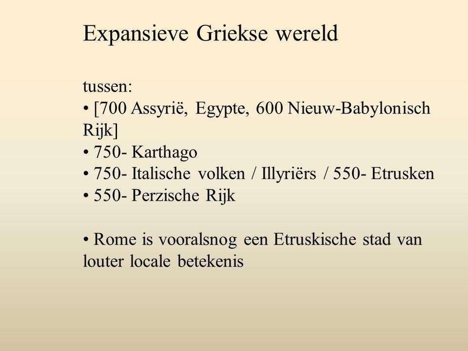Expansieve Griekse wereld tussen: [700 Assyrië, Egypte, 600 Nieuw-Babylonisch Rijk] 750- Karthago 750- Italische volken / Illyriërs / 550- Etrusken 55