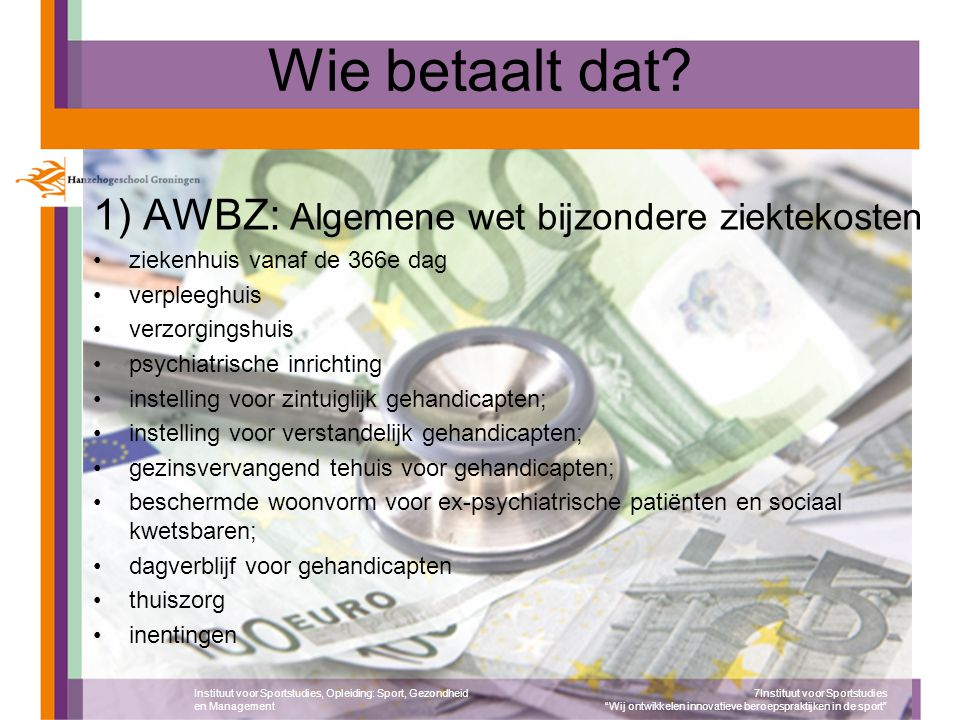 Wie betaalt dat? 1) AWBZ: Algemene wet bijzondere ziektekosten ziekenhuis vanaf de 366e dag verpleeghuis verzorgingshuis psychiatrische inrichting ins
