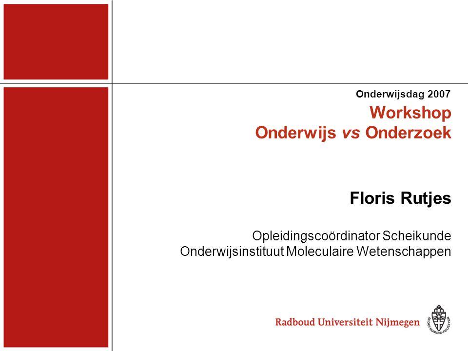Workshop Onderwijs vs Onderzoek Onderwijsdag 2007 Floris Rutjes Opleidingscoördinator Scheikunde Onderwijsinstituut Moleculaire Wetenschappen