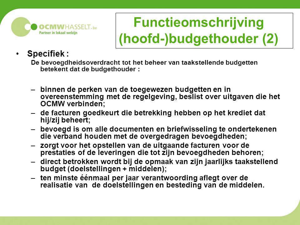 Functieomschrijving (hoofd-)budgethouder (2) Specifiek : De bevoegdheidsoverdracht tot het beheer van taakstellende budgetten betekent dat de budgethouder : –binnen de perken van de toegewezen budgetten en in overeenstemming met de regelgeving, beslist over uitgaven die het OCMW verbinden; –de facturen goedkeurt die betrekking hebben op het krediet dat hij/zij beheert; –bevoegd is om alle documenten en briefwisseling te ondertekenen die verband houden met de overgedragen bevoegdheden; –zorgt voor het opstellen van de uitgaande facturen voor de prestaties of de leveringen die tot zijn bevoegdheden behoren; –direct betrokken wordt bij de opmaak van zijn jaarlijks taakstellend budget (doelstellingen + middelen); –ten minste éénmaal per jaar verantwoording aflegt over de realisatie van de doelstellingen en besteding van de middelen.